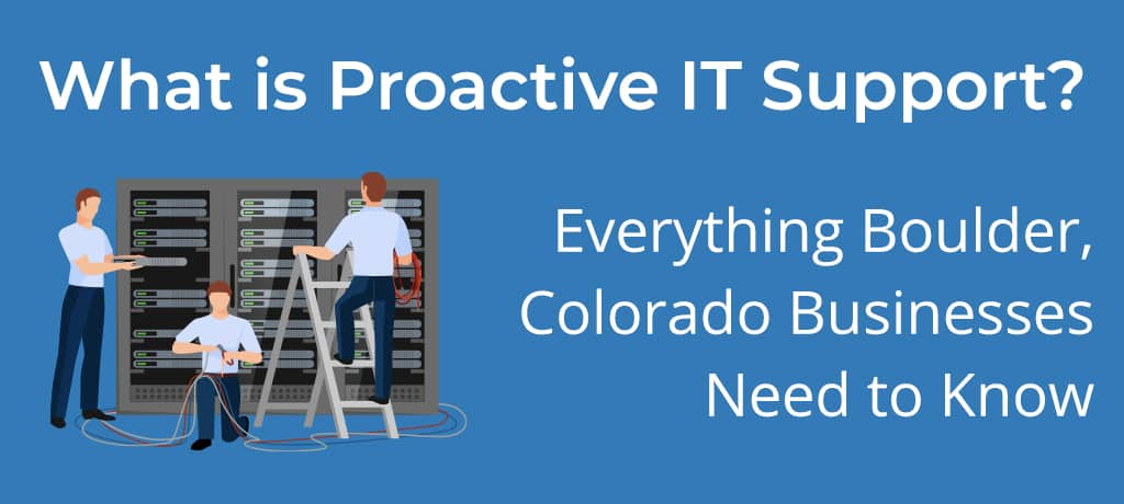 A guide for business owners based in Boulder, Colorado on what proactive IT support is, why they need it, how much it costs, etc. And comparing proactive support with the break-fix approach.